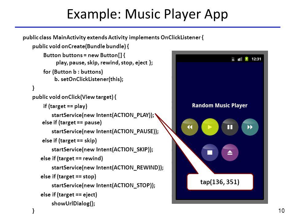 10 Example: Music Player App Tap(136.0,351.0) tap(136, 351) public class MainActivity extends Activity implements OnClickListener { public void onCreate(Bundle bundle) { Button buttons = new Button[] { play, pause, skip, rewind, stop, eject }; for (Button b : buttons) b.