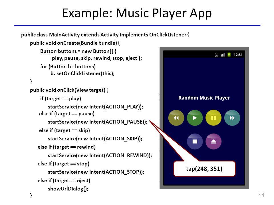 11 Example: Music Player App Tap(136.0,351.0) tap(248, 351) public class MainActivity extends Activity implements OnClickListener { public void onCreate(Bundle bundle) { Button buttons = new Button[] { play, pause, skip, rewind, stop, eject }; for (Button b : buttons) b.