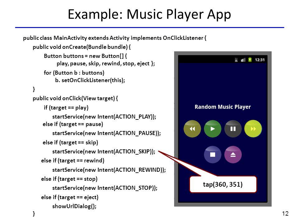 12 Example: Music Player App Tap(136.0,351.0) tap(360, 351) public class MainActivity extends Activity implements OnClickListener { public void onCrea