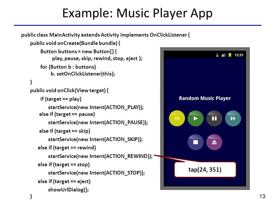 13 Example: Music Player App Tap(136.0,351.0) tap(24, 351) public class MainActivity extends Activity implements OnClickListener { public void onCreate(Bundle bundle) { Button buttons = new Button[] { play, pause, skip, rewind, stop, eject }; for (Button b : buttons) b.