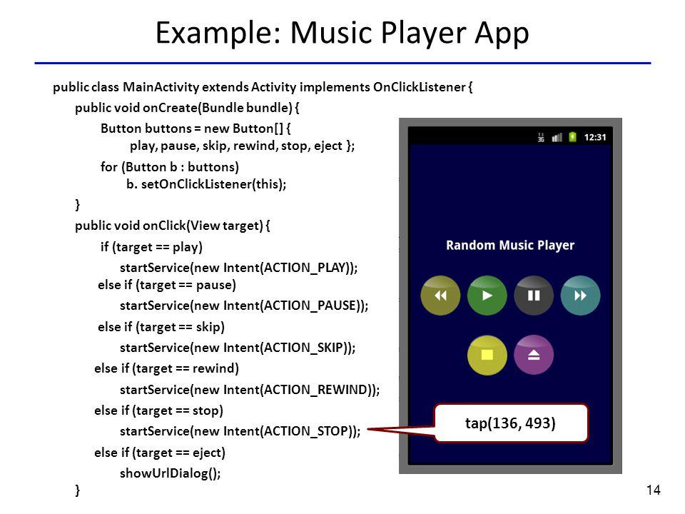 14 Example: Music Player App Tap(136.0,351.0) tap(136, 493) public class MainActivity extends Activity implements OnClickListener { public void onCreate(Bundle bundle) { Button buttons = new Button[] { play, pause, skip, rewind, stop, eject }; for (Button b : buttons) b.