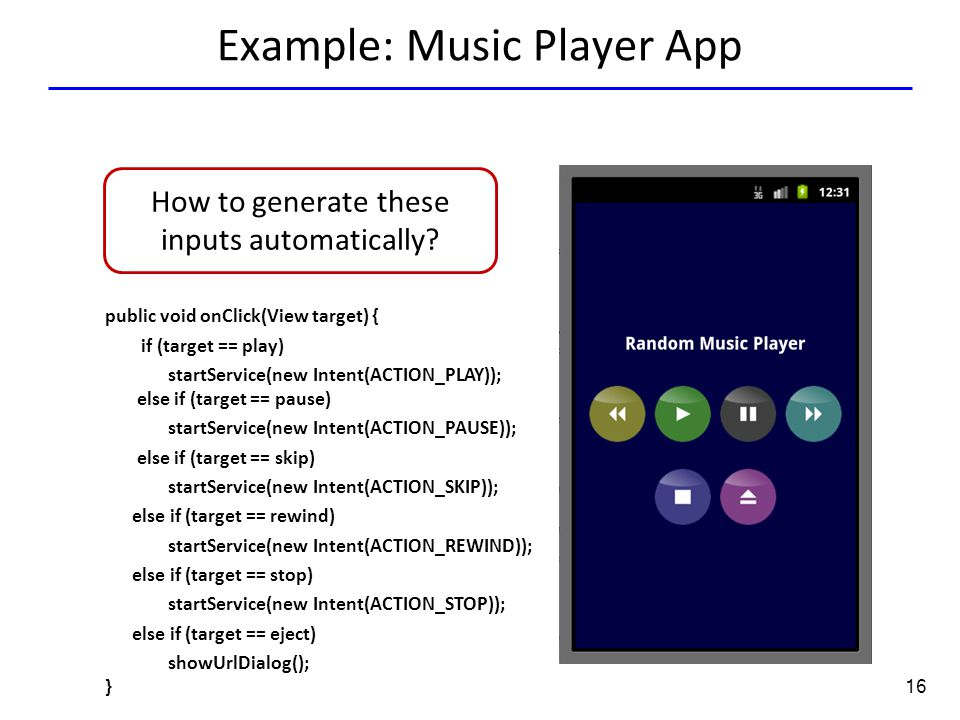16 Example: Music Player App Tap(136.0,351.0) public void onClick(View target) { if (target == play) startService(new Intent(ACTION_PLAY)); else if (t