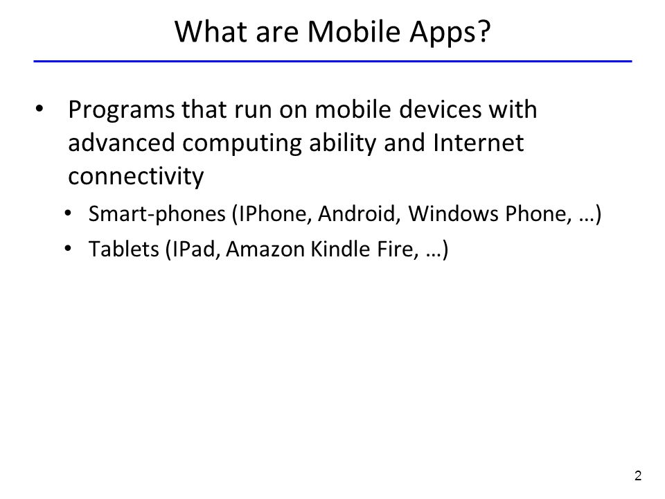 2 What are Mobile Apps? Programs that run on mobile devices with advanced computing ability and Internet connectivity Smart-phones (IPhone, Android, W