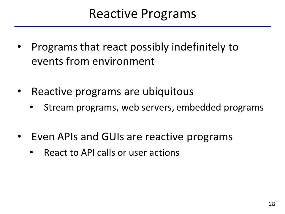 28 Reactive Programs Programs that react possibly indefinitely to events from environment Reactive programs are ubiquitous Stream programs, web server