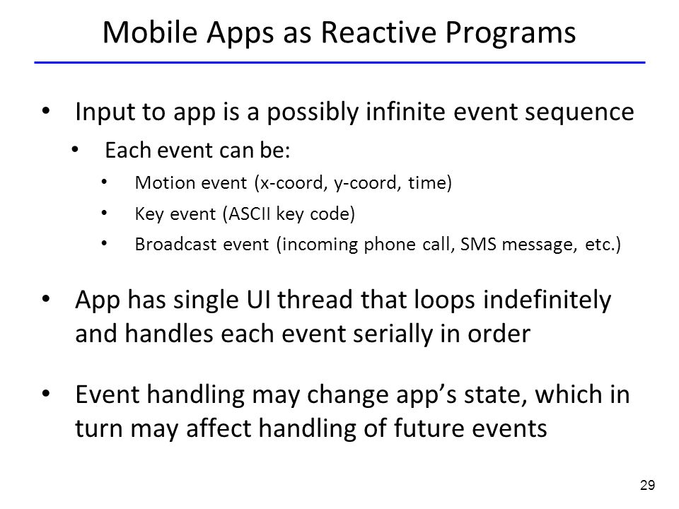 29 Mobile Apps as Reactive Programs Input to app is a possibly infinite event sequence Each event can be: Motion event (x-coord, y-coord, time) Key event (ASCII key code) Broadcast event (incoming phone call, SMS message, etc.) App has single UI thread that loops indefinitely and handles each event serially in order Event handling may change app's state, which in turn may affect handling of future events