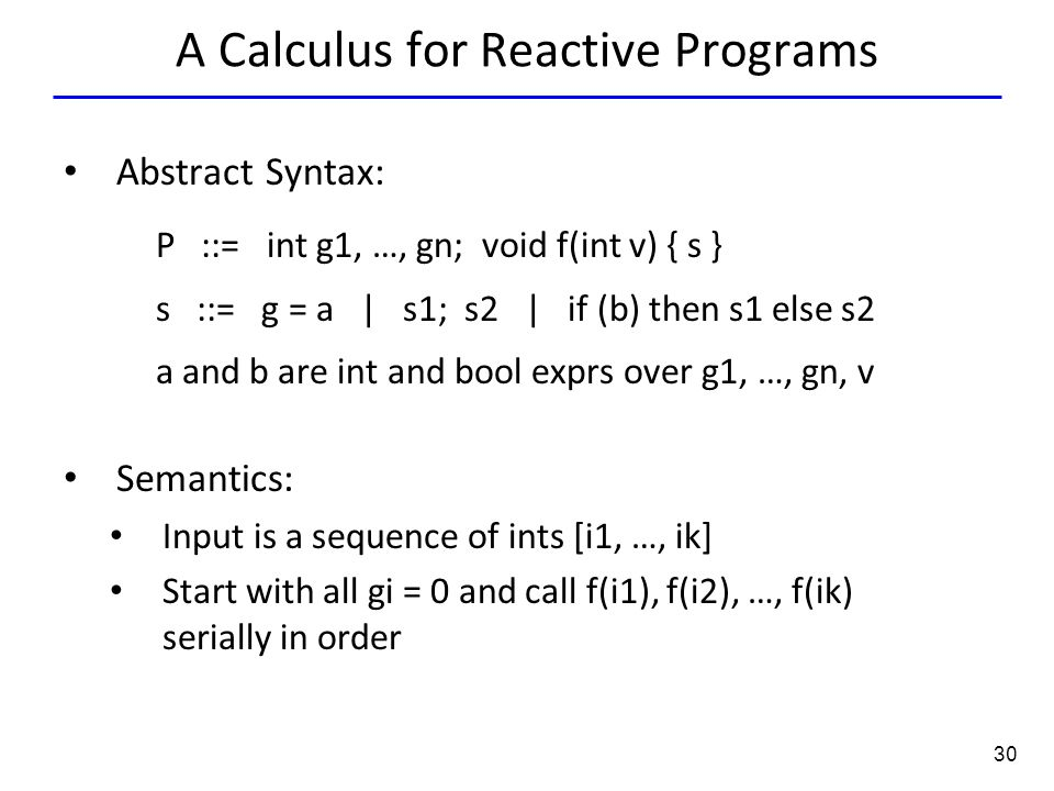 30 A Calculus for Reactive Programs Abstract Syntax: P ::= int g1, …, gn; void f(int v) { s } s ::= g = a | s1; s2 | if (b) then s1 else s2 a and b are int and bool exprs over g1, …, gn, v Semantics: Input is a sequence of ints [i1, …, ik] Start with all gi = 0 and call f(i1), f(i2), …, f(ik) serially in order