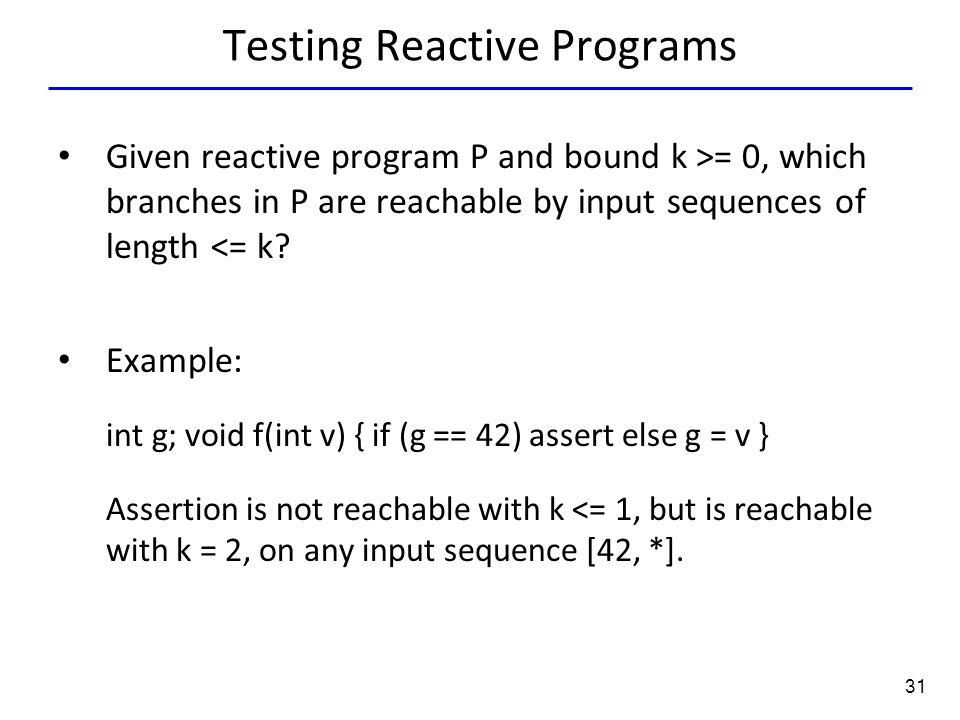 31 Testing Reactive Programs Given reactive program P and bound k >= 0, which branches in P are reachable by input sequences of length <= k.