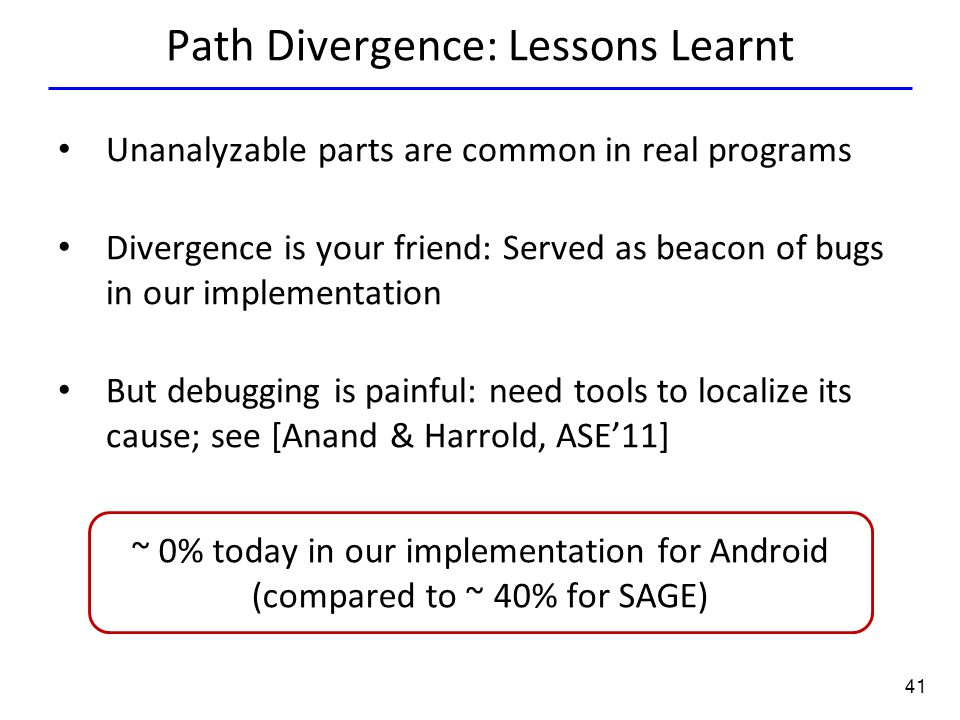 41 Path Divergence: Lessons Learnt Unanalyzable parts are common in real programs Divergence is your friend: Served as beacon of bugs in our implement
