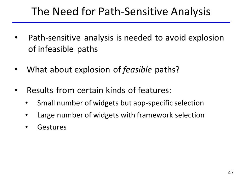 47 The Need for Path-Sensitive Analysis Path-sensitive analysis is needed to avoid explosion of infeasible paths What about explosion of feasible paths.