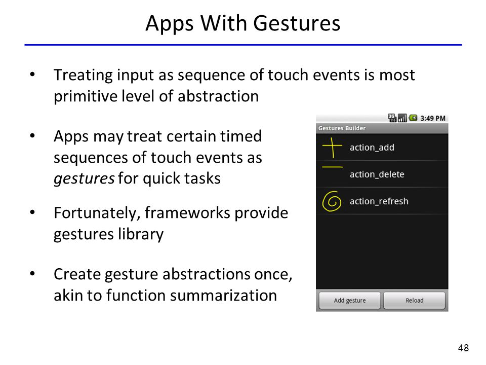 48 Apps With Gestures Treating input as sequence of touch events is most primitive level of abstraction Apps may treat certain timed sequences of touch events as gestures for quick tasks Fortunately, frameworks provide gestures library Create gesture abstractions once, akin to function summarization
