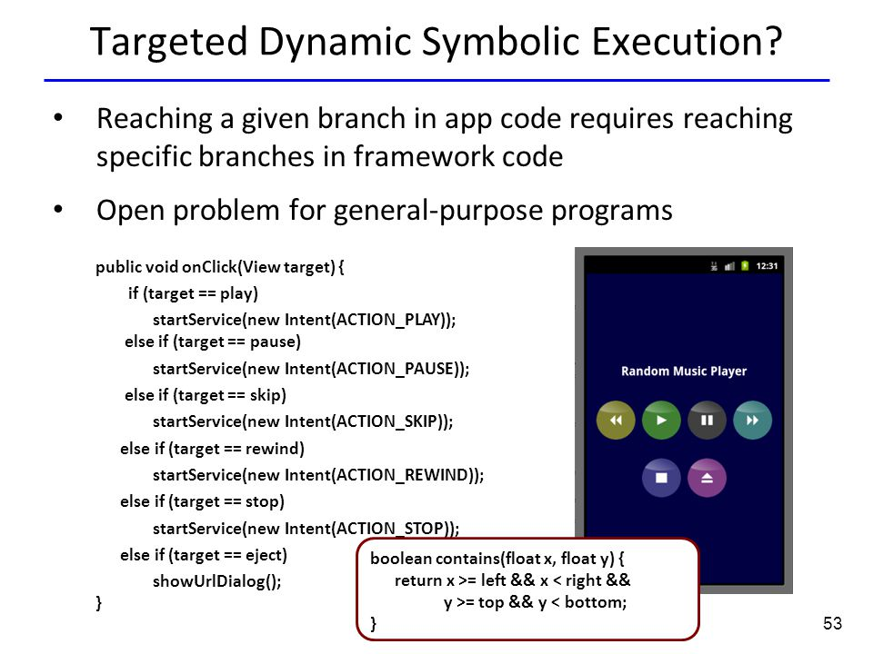 53 Targeted Dynamic Symbolic Execution? public void onClick(View target) { if (target == play) startService(new Intent(ACTION_PLAY)); else if (target