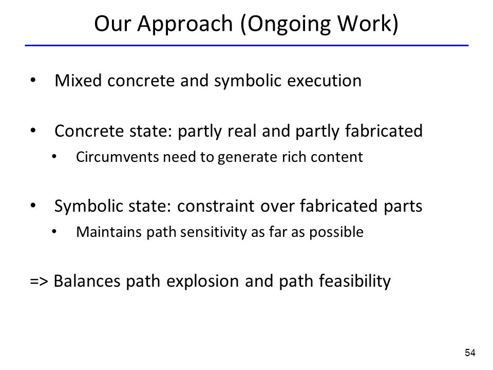 54 Our Approach (Ongoing Work) Mixed concrete and symbolic execution Concrete state: partly real and partly fabricated Circumvents need to generate rich content Symbolic state: constraint over fabricated parts Maintains path sensitivity as far as possible => Balances path explosion and path feasibility