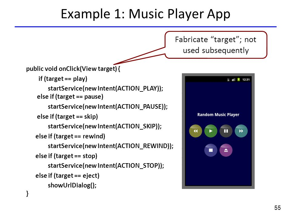 55 Example 1: Music Player App public void onClick(View target) { if (target == play) startService(new Intent(ACTION_PLAY)); else if (target == pause) startService(new Intent(ACTION_PAUSE)); else if (target == skip) startService(new Intent(ACTION_SKIP)); else if (target == rewind) startService(new Intent(ACTION_REWIND)); else if (target == stop) startService(new Intent(ACTION_STOP)); else if (target == eject) showUrlDialog(); } Fabricate target ; not used subsequently