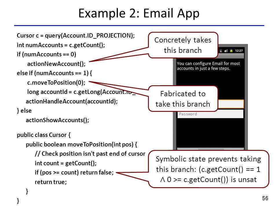56 Example 2: Email App Cursor c = query(Account.ID_PROJECTION); int numAccounts = c.getCount(); if (numAccounts == 0) actionNewAccount(); else if (nu