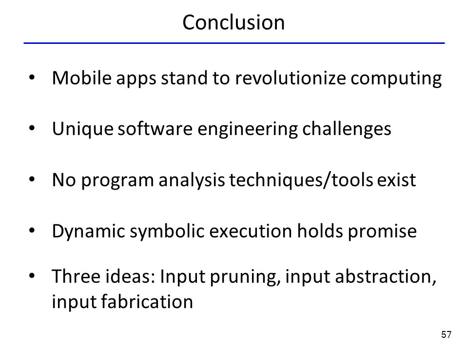 57 Conclusion Mobile apps stand to revolutionize computing Unique software engineering challenges No program analysis techniques/tools exist Dynamic symbolic execution holds promise Three ideas: Input pruning, input abstraction, input fabrication