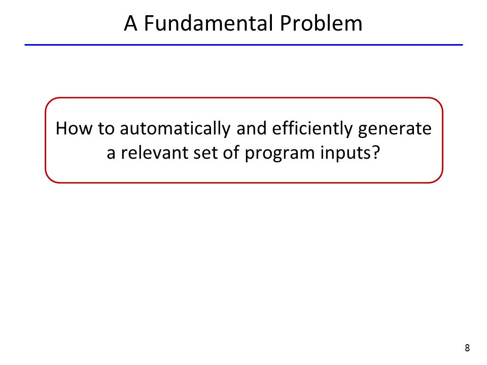 8 A Fundamental Problem How to automatically and efficiently generate a relevant set of program inputs?