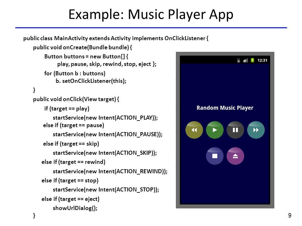 9 Example: Music Player App public class MainActivity extends Activity implements OnClickListener { public void onCreate(Bundle bundle) { Button buttons = new Button[] { play, pause, skip, rewind, stop, eject }; for (Button b : buttons) b.