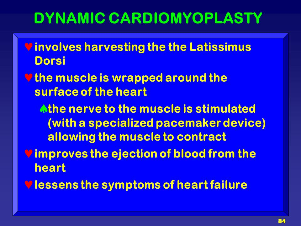 84 DYNAMIC CARDIOMYOPLASTY involves harvesting the the Latissimus Dorsi the muscle is wrapped around the surface of the heart  the nerve to the muscl