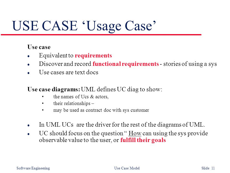 Software Engineering Use Case Model Slide 11 USE CASE 'Usage Case' Use case l Equivalent to requirements l Discover and record functional requirements - stories of using a sys l Use cases are text docs Use case diagrams: UML defines UC diag to show: the names of Ucs & actors, their relationships – may be used as contract doc with sys customer l In UML UCs are the driver for the rest of the diagrams of UML.