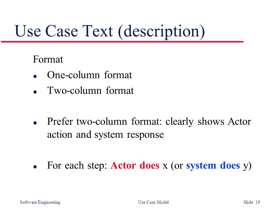 Software Engineering Use Case Model Slide 19 Use Case Text (description) Format l One-column format l Two-column format l Prefer two-column format: clearly shows Actor action and system response l For each step: Actor does x (or system does y)