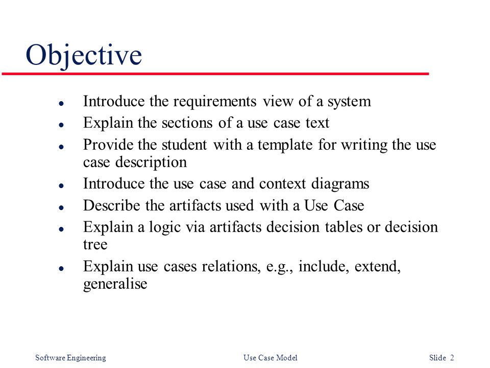 Software Engineering Use Case Model Slide 2 Objective l Introduce the requirements view of a system l Explain the sections of a use case text l Provid