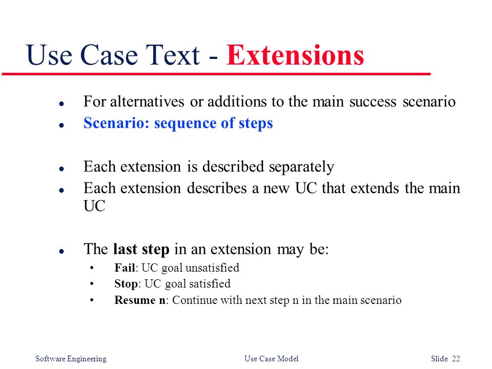 Software Engineering Use Case Model Slide 22 Use Case Text - Extensions l For alternatives or additions to the main success scenario l Scenario: sequence of steps l Each extension is described separately l Each extension describes a new UC that extends the main UC l The last step in an extension may be: Fail: UC goal unsatisfied Stop: UC goal satisfied Resume n: Continue with next step n in the main scenario