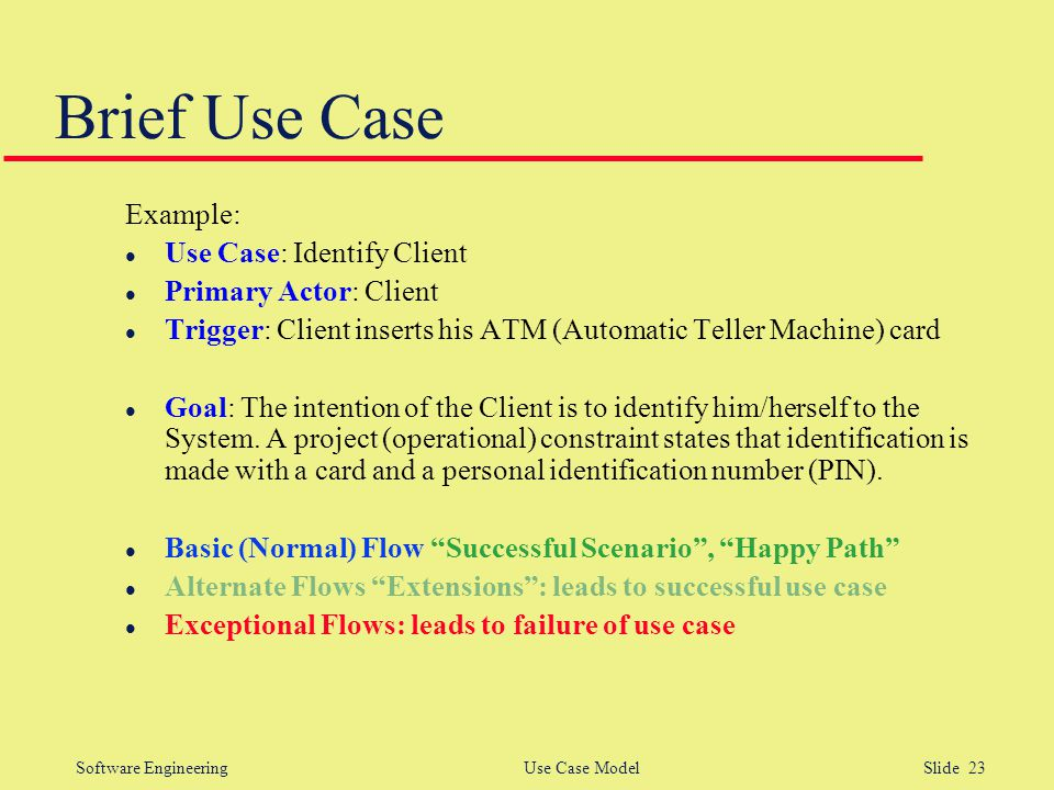 Software Engineering Use Case Model Slide 23 Brief Use Case Example: l Use Case: Identify Client l Primary Actor: Client l Trigger: Client inserts his