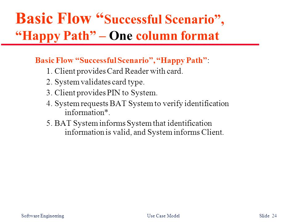 Software Engineering Use Case Model Slide 24 Basic Flow Successful Scenario , Happy Path – One column format Basic Flow Successful Scenario , Happy Path : 1.