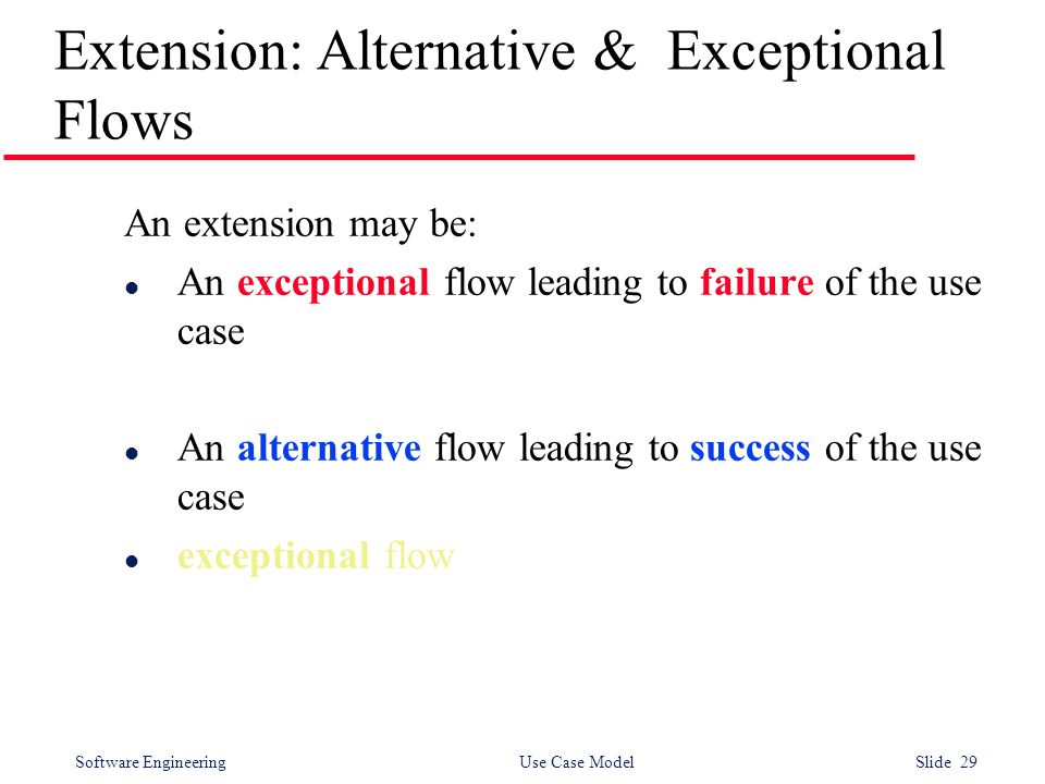 Software Engineering Use Case Model Slide 29 Extension: Alternative & Exceptional Flows An extension may be: l An exceptional flow leading to failure of the use case l An alternative flow leading to success of the use case l exceptional flow
