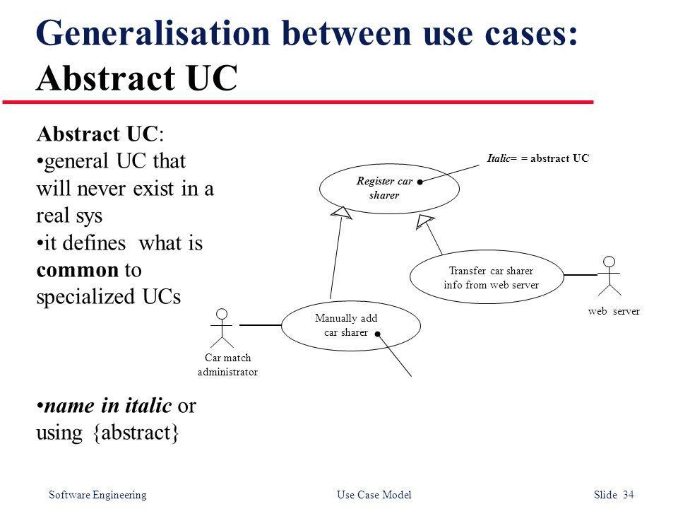 Software Engineering Use Case Model Slide 34 Generalisation between use cases: Abstract UC web server Car match administrator Register car sharer Manu