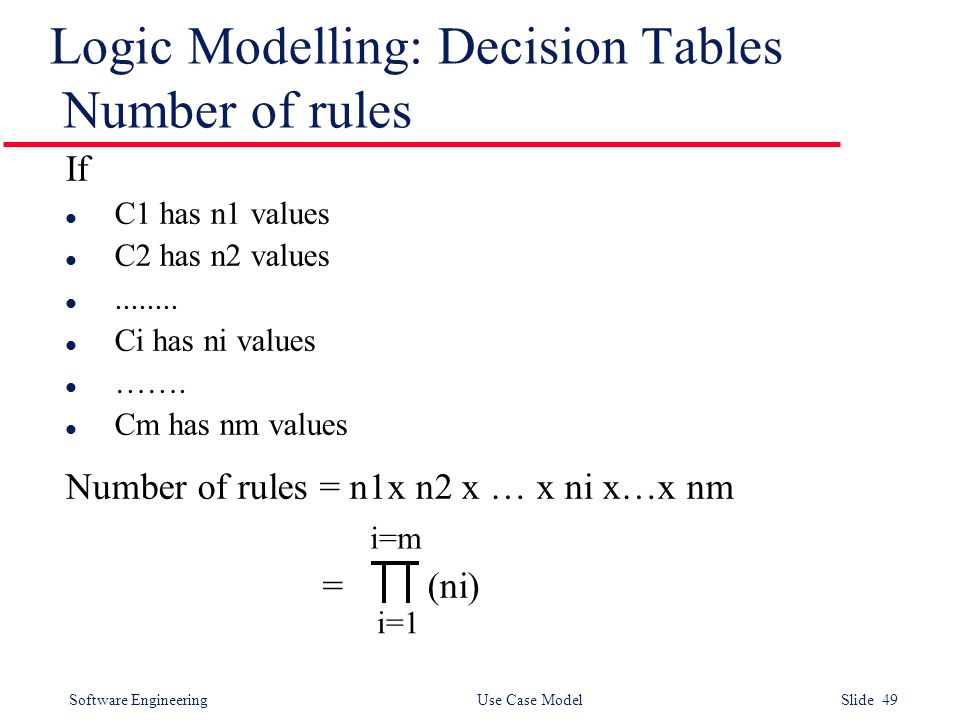 Software Engineering Use Case Model Slide 49 Logic Modelling: Decision Tables Number of rules If l C1 has n1 values l C2 has n2 values l........ l Ci