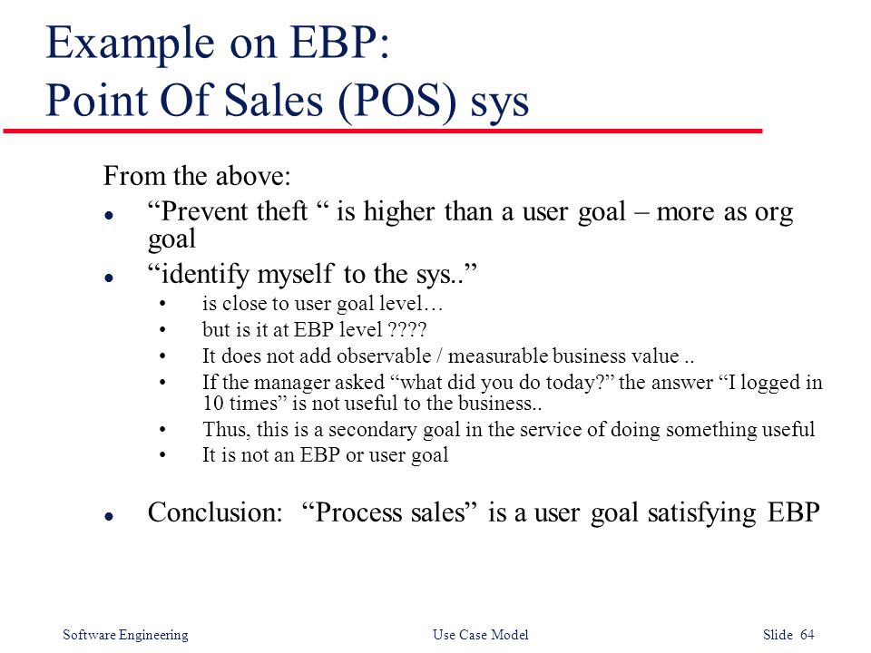 Software Engineering Use Case Model Slide 64 Example on EBP: Point Of Sales (POS) sys From the above: l Prevent theft is higher than a user goal – more as org goal l identify myself to the sys.. is close to user goal level… but is it at EBP level .