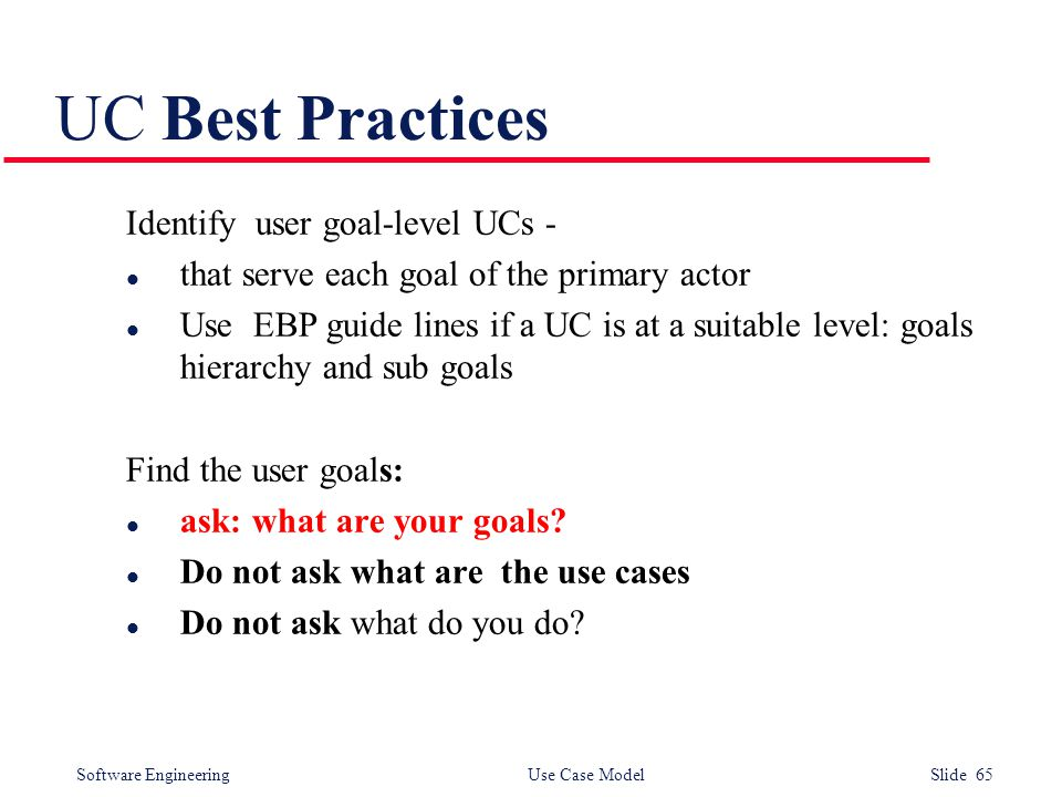 Software Engineering Use Case Model Slide 65 UC Best Practices Identify user goal-level UCs - l that serve each goal of the primary actor l Use EBP guide lines if a UC is at a suitable level: goals hierarchy and sub goals Find the user goals: l ask: what are your goals.