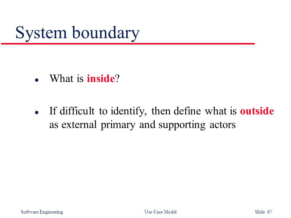 Software Engineering Use Case Model Slide 67 System boundary l What is inside? l If difficult to identify, then define what is outside as external pri