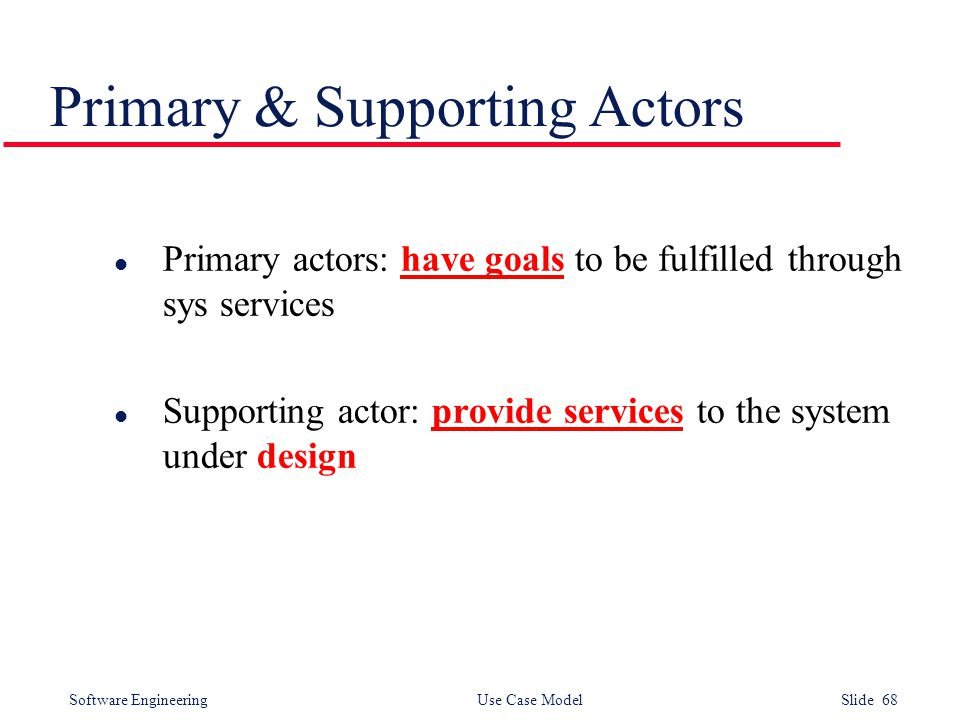 Software Engineering Use Case Model Slide 68 Primary & Supporting Actors l Primary actors: have goals to be fulfilled through sys services l Supporting actor: provide services to the system under design