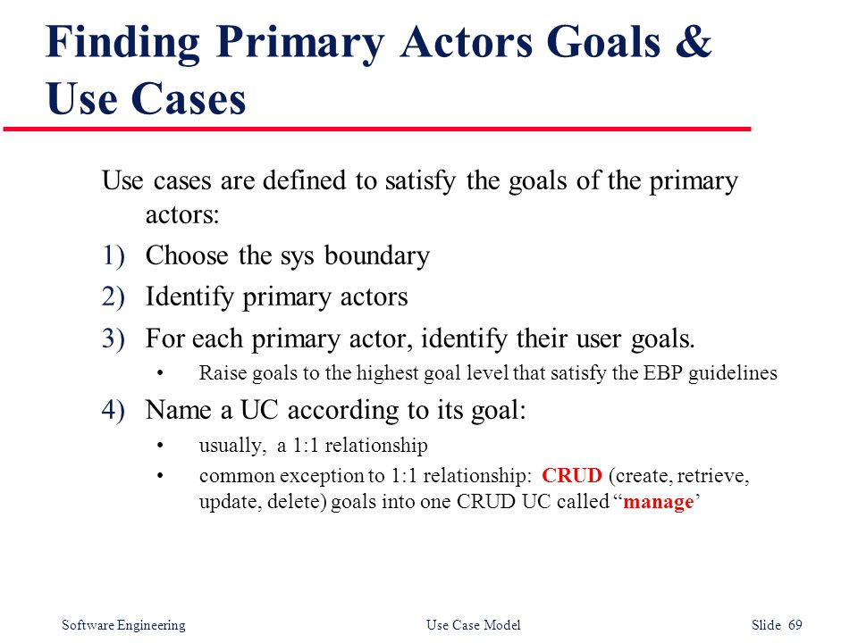 Software Engineering Use Case Model Slide 69 Finding Primary Actors Goals & Use Cases Use cases are defined to satisfy the goals of the primary actors