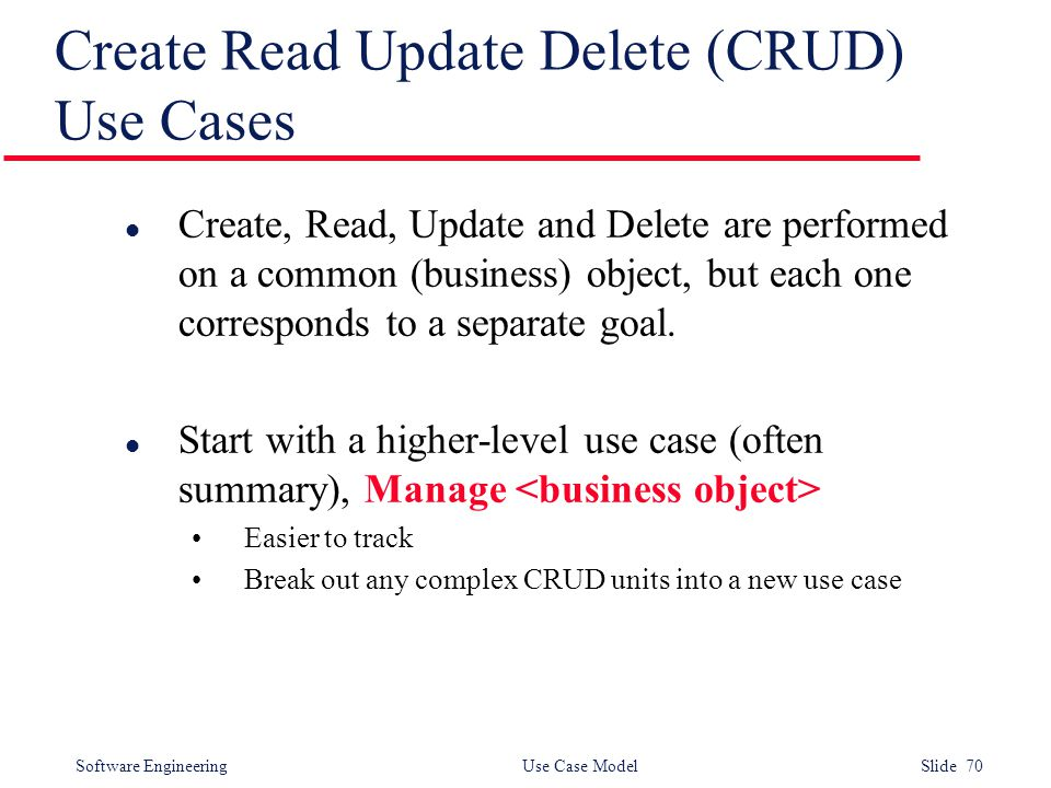 Software Engineering Use Case Model Slide 70 Create Read Update Delete (CRUD) Use Cases l Create, Read, Update and Delete are performed on a common (b