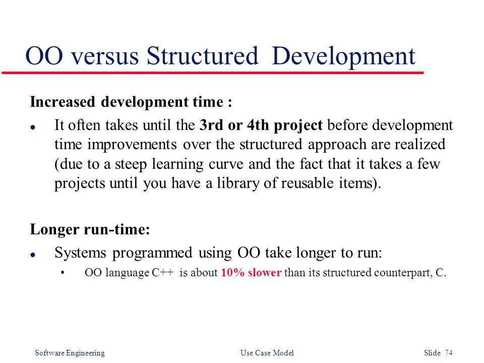 Software Engineering Use Case Model Slide 74 OO versus Structured Development Increased development time : l It often takes until the 3rd or 4th proje