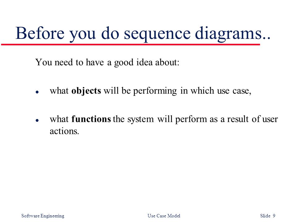 Software Engineering Use Case Model Slide 9 Before you do sequence diagrams.. You need to have a good idea about: l what objects will be performing in