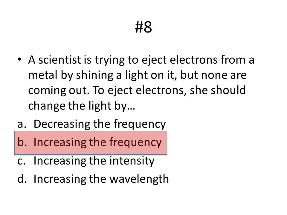 #8 A scientist is trying to eject electrons from a metal by shining a light on it, but none are coming out.