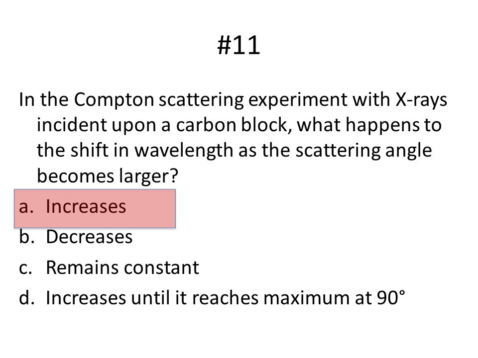 #11 In the Compton scattering experiment with X-rays incident upon a carbon block, what happens to the shift in wavelength as the scattering angle becomes larger.