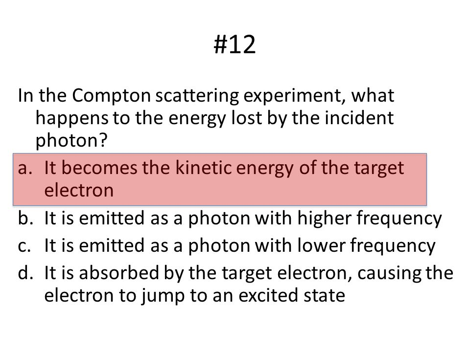 #12 In the Compton scattering experiment, what happens to the energy lost by the incident photon.