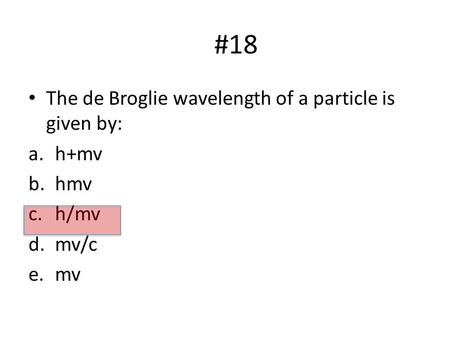 #18 The de Broglie wavelength of a particle is given by: a.h+mv b.hmv c.h/mv d.mv/c e.mv