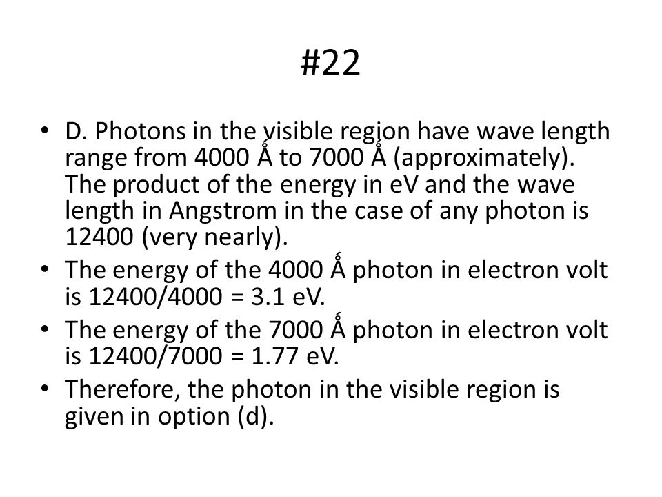 #22 D.Photons in the visible region have wave length range from 4000 Ǻ to 7000 Ǻ (approximately).