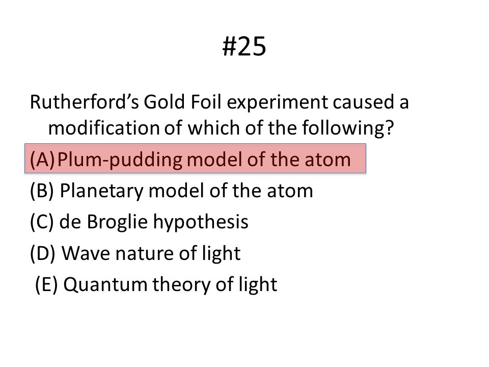 #25 Rutherford's Gold Foil experiment caused a modification of which of the following.