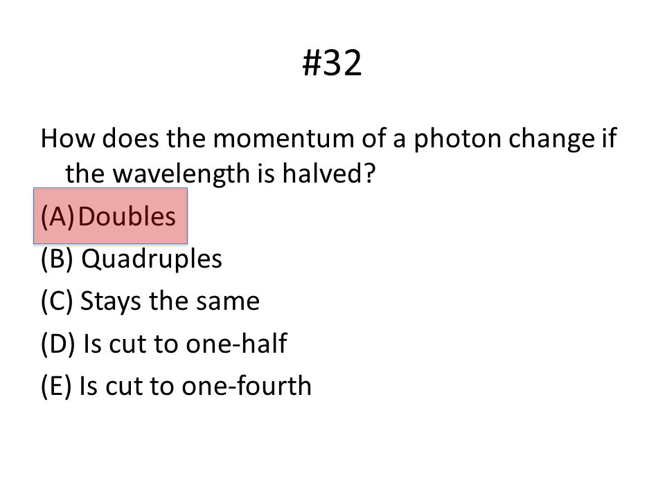 #32 How does the momentum of a photon change if the wavelength is halved.