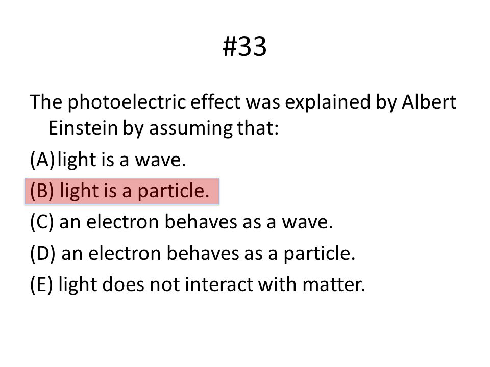 #33 The photoelectric effect was explained by Albert Einstein by assuming that: (A)light is a wave.