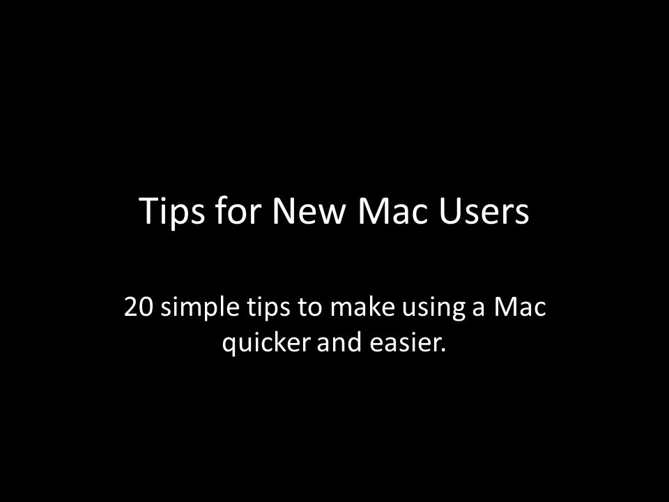 Tips for New Mac Users 20 simple tips to make using a Mac quicker and easier.