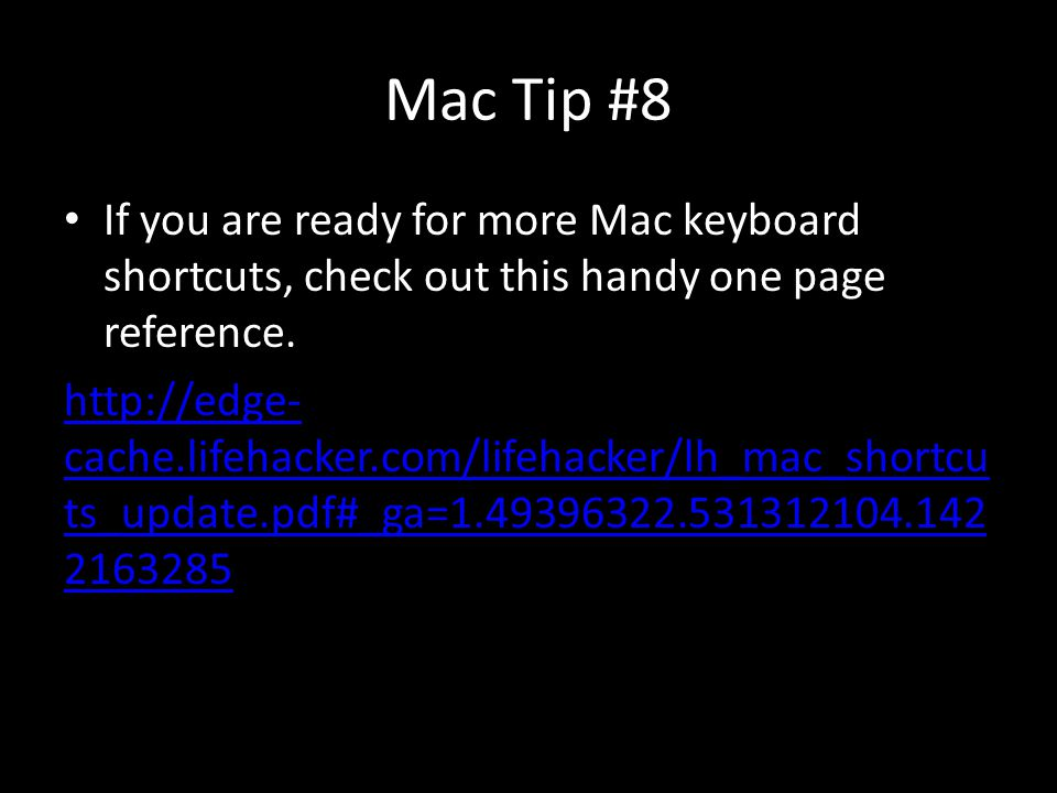 Mac Tip #8 If you are ready for more Mac keyboard shortcuts, check out this handy one page reference. http://edge- cache.lifehacker.com/lifehacker/lh_
