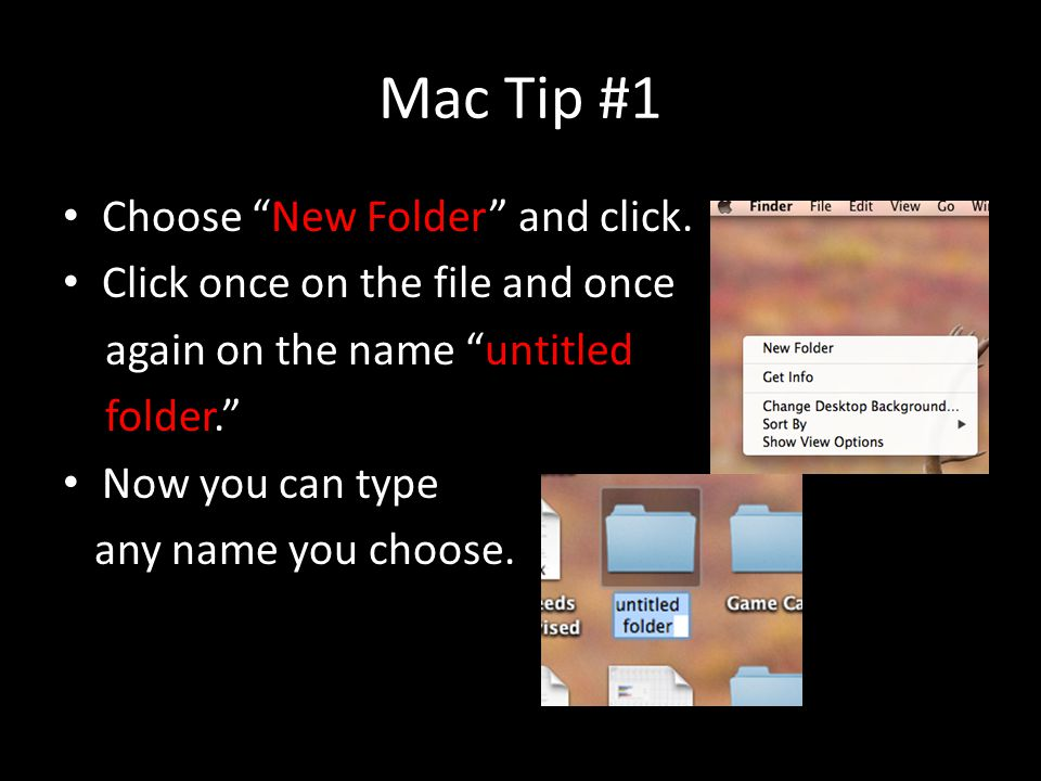 """Mac Tip #1 Choose """"New Folder"""" and click. Click once on the file and once again on the name """"untitled folder."""" Now you can type any name you choose."""